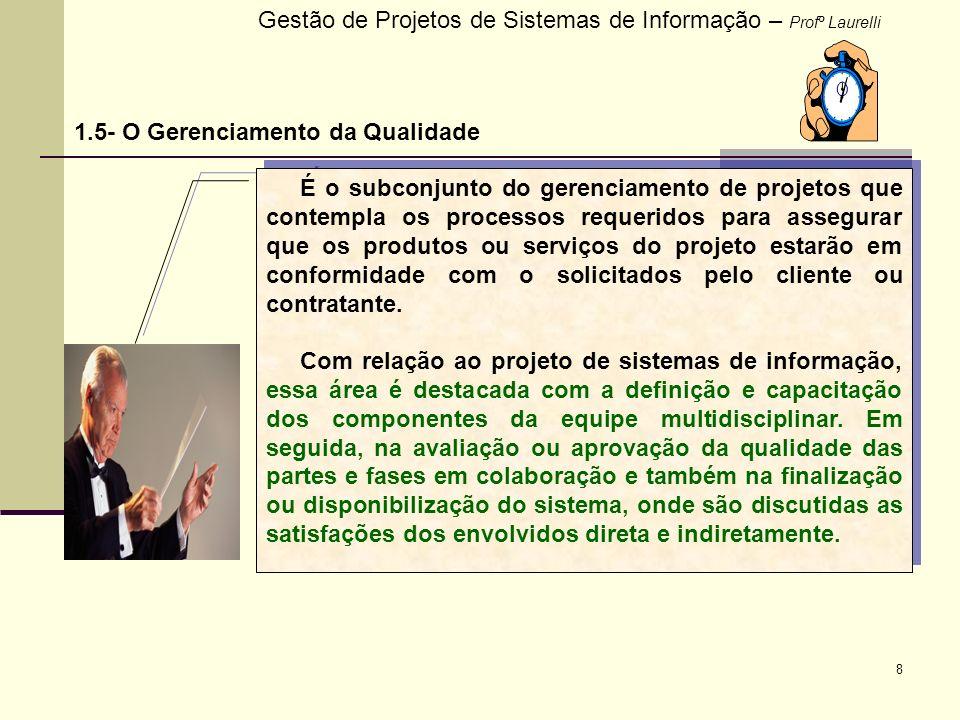 8 Gestão de Projetos de Sistemas de Informação – Profº Laurelli 1.5- O Gerenciamento da Qualidade É o subconjunto do gerenciamento de projetos que con