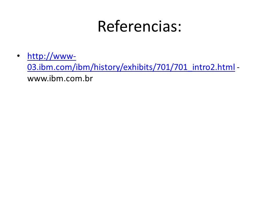 Referencias: http://www- 03.ibm.com/ibm/history/exhibits/701/701_intro2.html - www.ibm.com.br http://www- 03.ibm.com/ibm/history/exhibits/701/701_intr