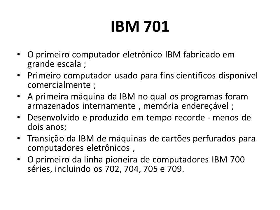 IBM 701 O primeiro computador eletrônico IBM fabricado em grande escala ; Primeiro computador usado para fins científicos disponível comercialmente ;