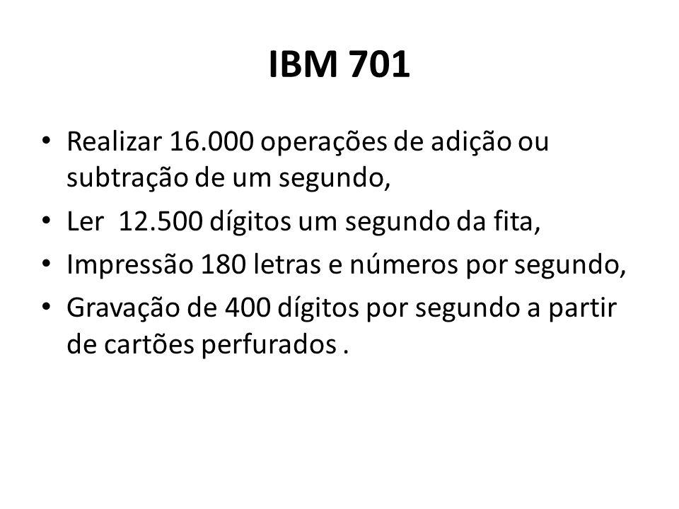 IBM 701 Realizar 16.000 operações de adição ou subtração de um segundo, Ler 12.500 dígitos um segundo da fita, Impressão 180 letras e números por segu