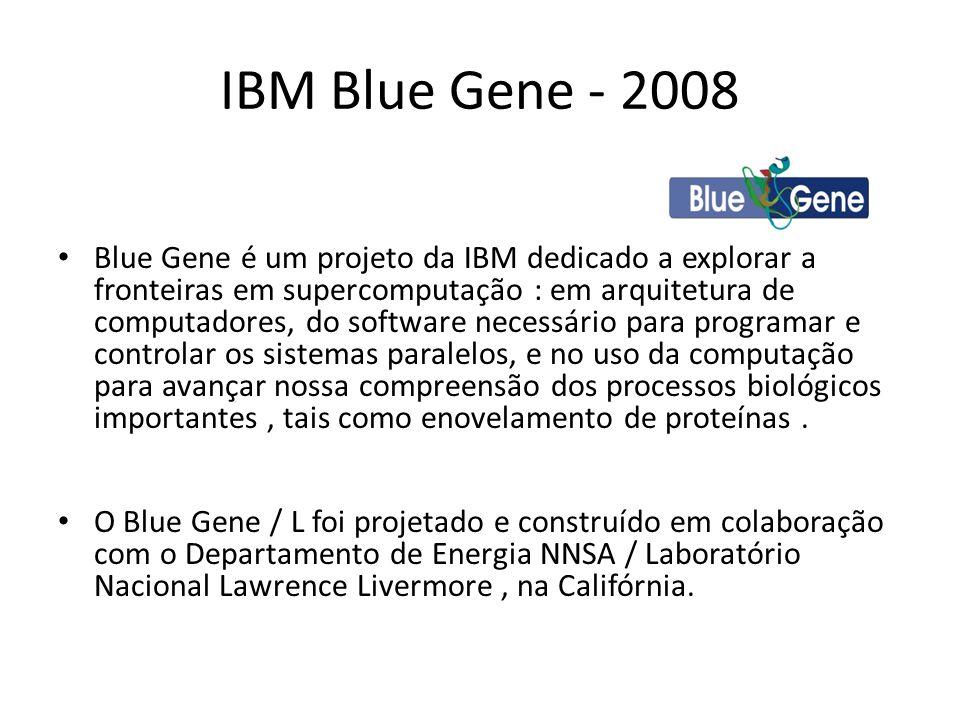 IBM Blue Gene - 2008 Blue Gene é um projeto da IBM dedicado a explorar a fronteiras em supercomputação : em arquitetura de computadores, do software n