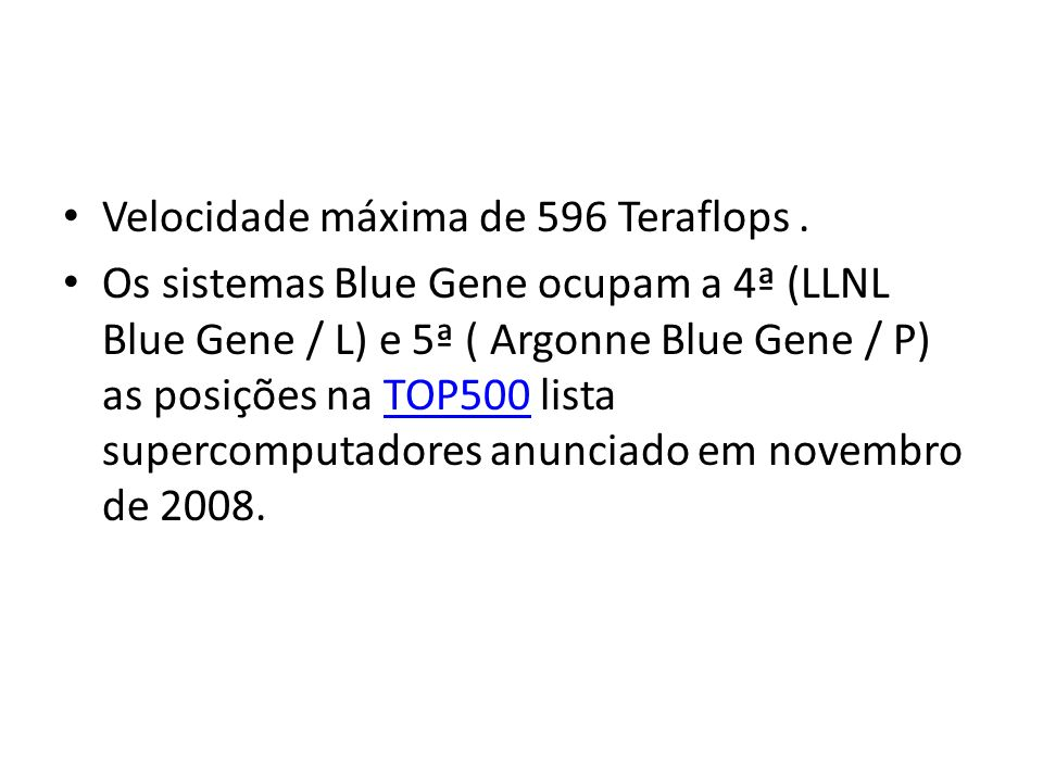 Velocidade máxima de 596 Teraflops. Os sistemas Blue Gene ocupam a 4ª (LLNL Blue Gene / L) e 5ª ( Argonne Blue Gene / P) as posições na TOP500 lista s