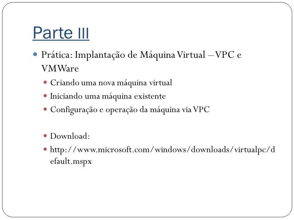 Parte III Prática: Implantação de Máquina Virtual – VPC e VMWare Criando uma nova máquina virtual Iniciando uma máquina existente Configuração e opera