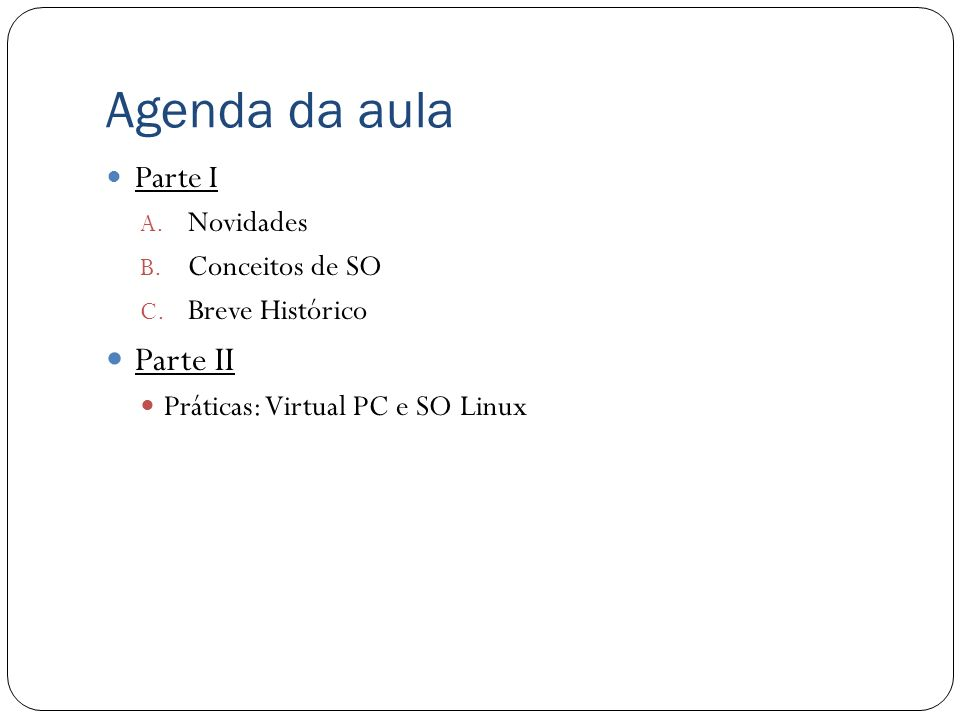 Agenda da aula Parte I A. Novidades B. Conceitos de SO C. Breve Histórico Parte II Práticas: Virtual PC e SO Linux