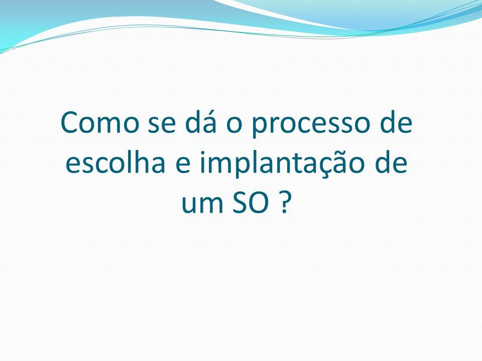 Como se dá o processo de escolha e implantação de um SO ?