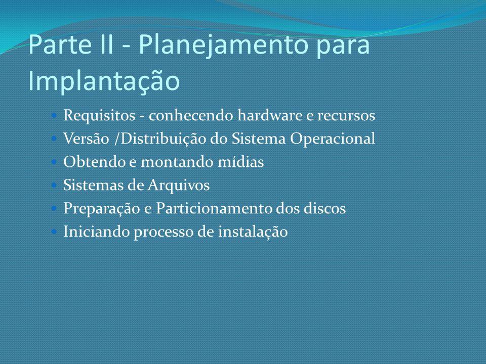 Parte II - Planejamento para Implantação Requisitos - conhecendo hardware e recursos Versão /Distribuição do Sistema Operacional Obtendo e montando mí