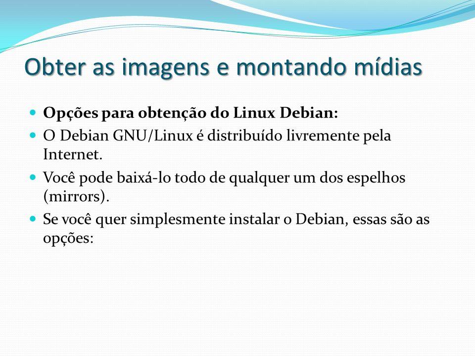 Obter as imagens e montando mídias Opções para obtenção do Linux Debian: O Debian GNU/Linux é distribuído livremente pela Internet. Você pode baixá-lo