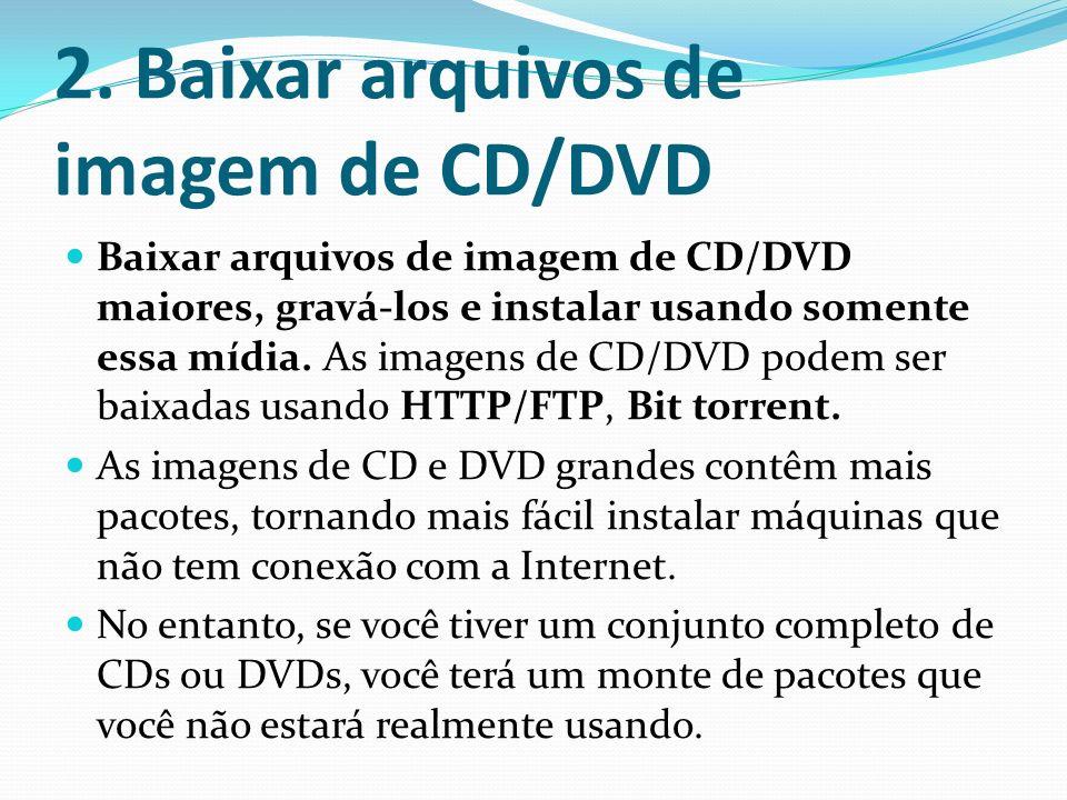 2. Baixar arquivos de imagem de CD/DVD Baixar arquivos de imagem de CD/DVD maiores, gravá-los e instalar usando somente essa mídia. As imagens de CD/D