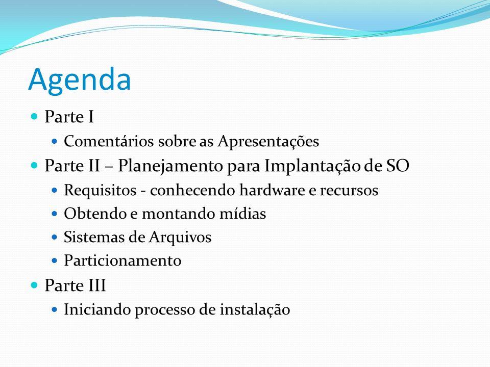 Agenda Parte I Comentários sobre as Apresentações Parte II – Planejamento para Implantação de SO Requisitos - conhecendo hardware e recursos Obtendo e
