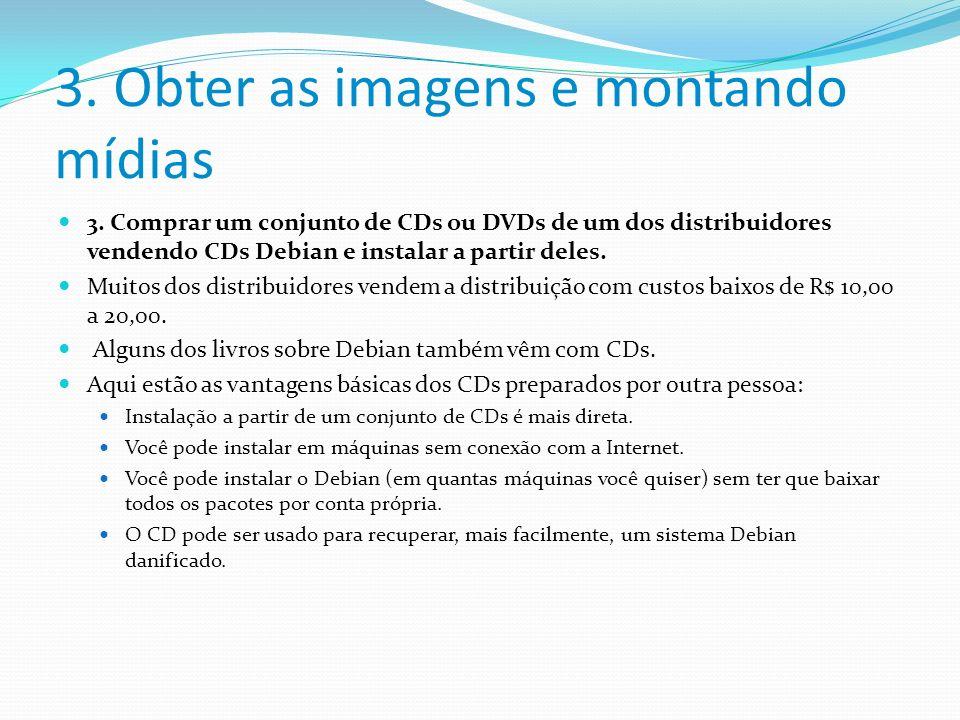 3. Obter as imagens e montando mídias 3. Comprar um conjunto de CDs ou DVDs de um dos distribuidores vendendo CDs Debian e instalar a partir deles. Mu