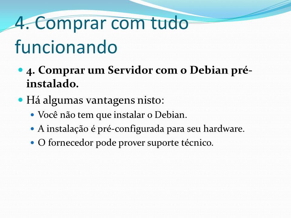 4. Comprar com tudo funcionando 4. Comprar um Servidor com o Debian pré- instalado. Há algumas vantagens nisto: Você não tem que instalar o Debian. A