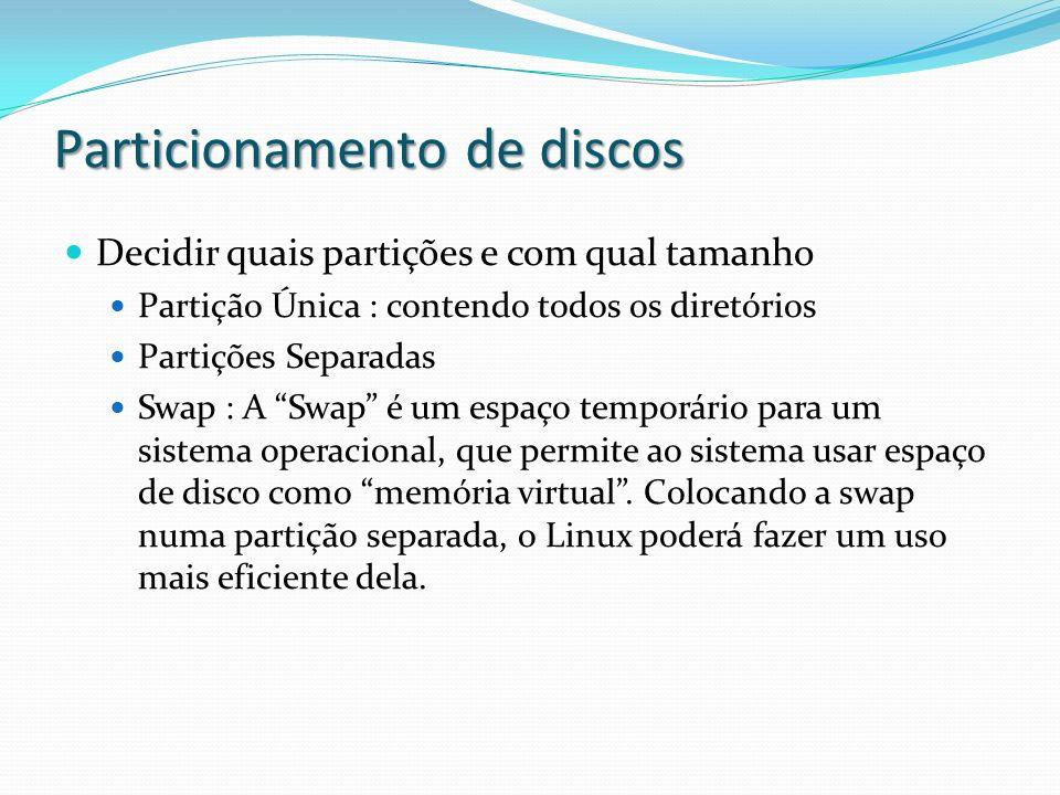 Particionamento de discos Decidir quais partições e com qual tamanho Partição Única : contendo todos os diretórios Partições Separadas Swap : A Swap é