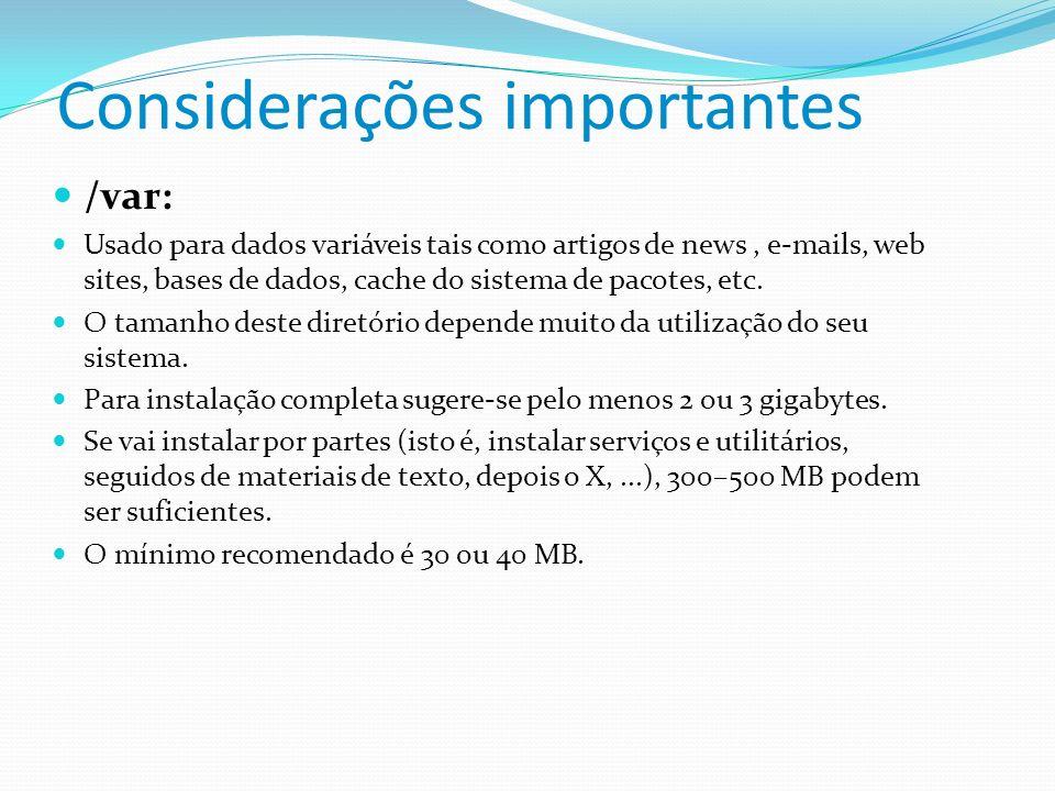 Considerações importantes /var: Usado para dados variáveis tais como artigos de news, e-mails, web sites, bases de dados, cache do sistema de pacotes,