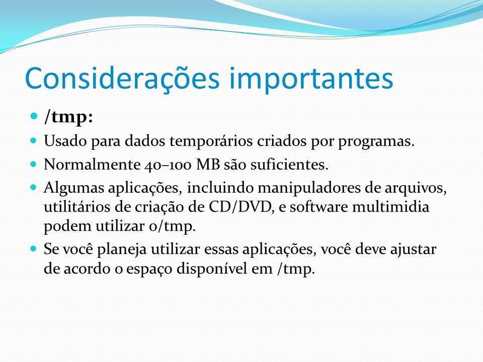 Considerações importantes /tmp: Usado para dados temporários criados por programas. Normalmente 40–100 MB são suficientes. Algumas aplicações, incluin
