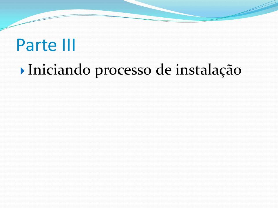 Parte III Iniciando processo de instalação
