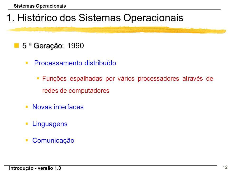 Sistemas Operacionais Introdução - versão 1.0 12 1. Histórico dos Sistemas Operacionais n5 ª Geração n5 ª Geração: 1990 § Processamento distribuído §F