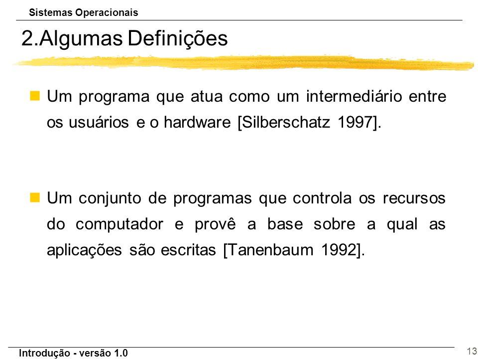 Sistemas Operacionais Introdução - versão 1.0 13 2.Algumas Definições nUm programa que atua como um intermediário entre os usuários e o hardware [Silb