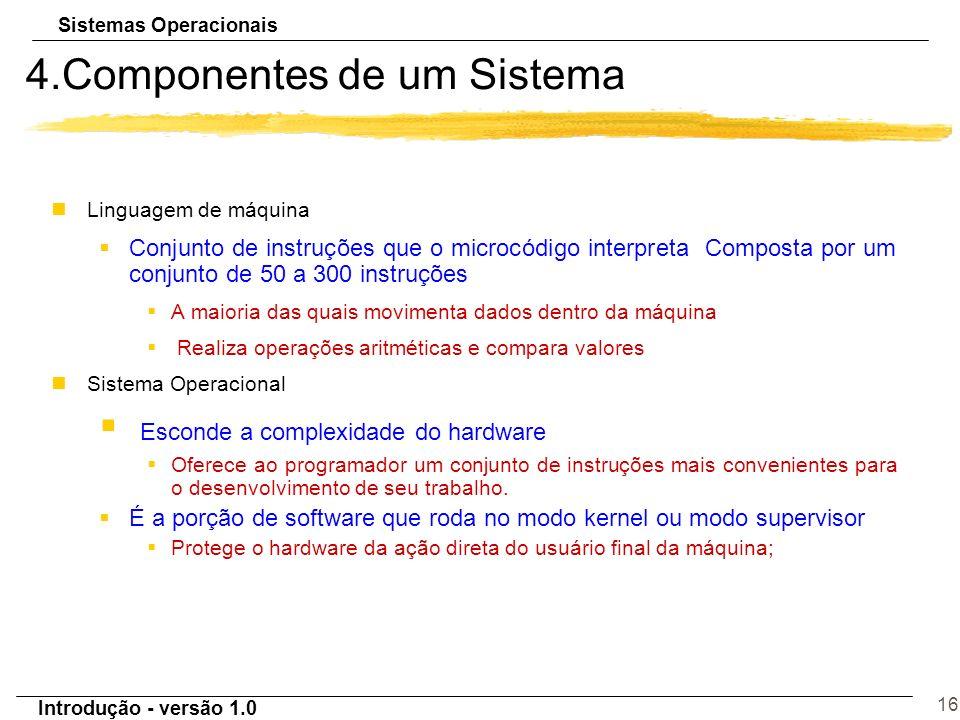 Sistemas Operacionais Introdução - versão 1.0 16 4.Componentes de um Sistema nLinguagem de máquina §Conjunto de instruções que o microcódigo interpret