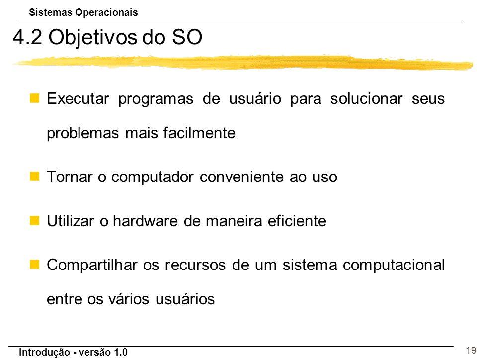 Sistemas Operacionais Introdução - versão 1.0 19 4.2 Objetivos do SO nExecutar programas de usuário para solucionar seus problemas mais facilmente nTo