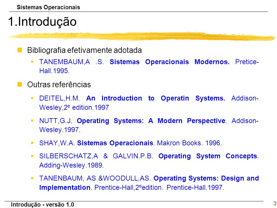 Sistemas Operacionais Introdução - versão 1.0 3 1.Introdução nBibliografia efetivamente adotada §TANEMBAUM,A.S. Sistemas Operacionais Modernos. Pretic