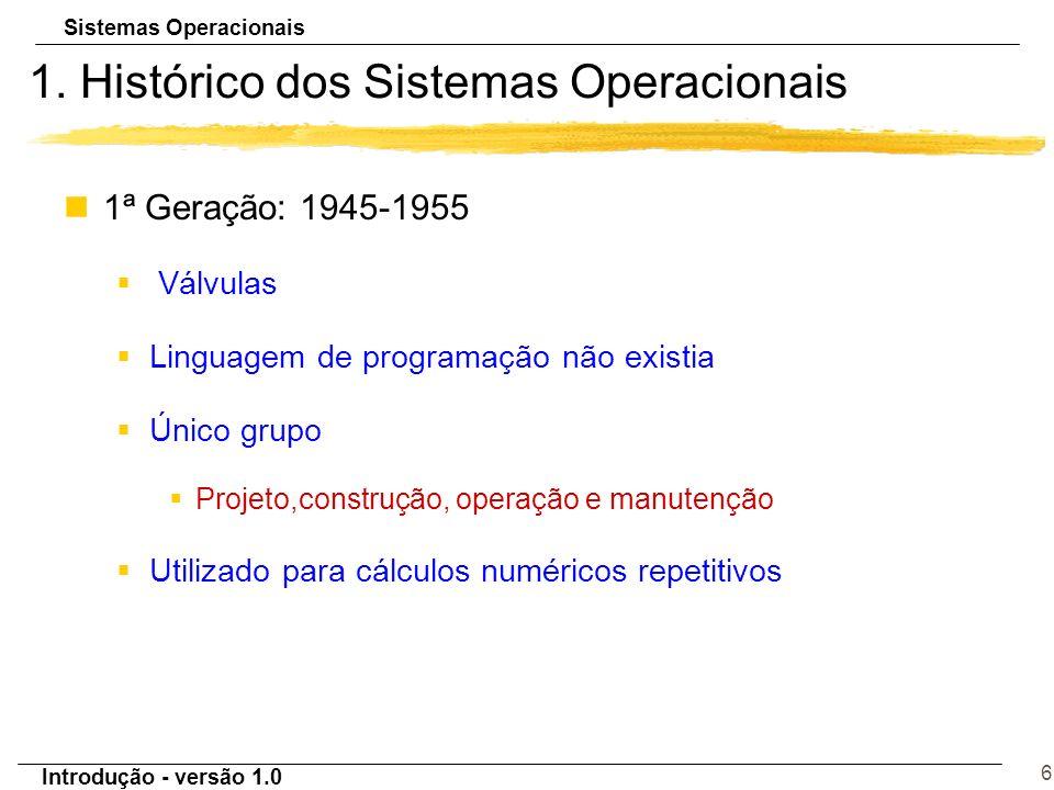 Sistemas Operacionais Introdução - versão 1.0 6 1. Histórico dos Sistemas Operacionais n1ª Geração: 1945-1955 § Válvulas §Linguagem de programação não