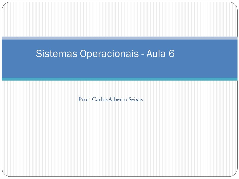 Prof. Carlos Alberto Seixas Sistemas Operacionais - Aula 6