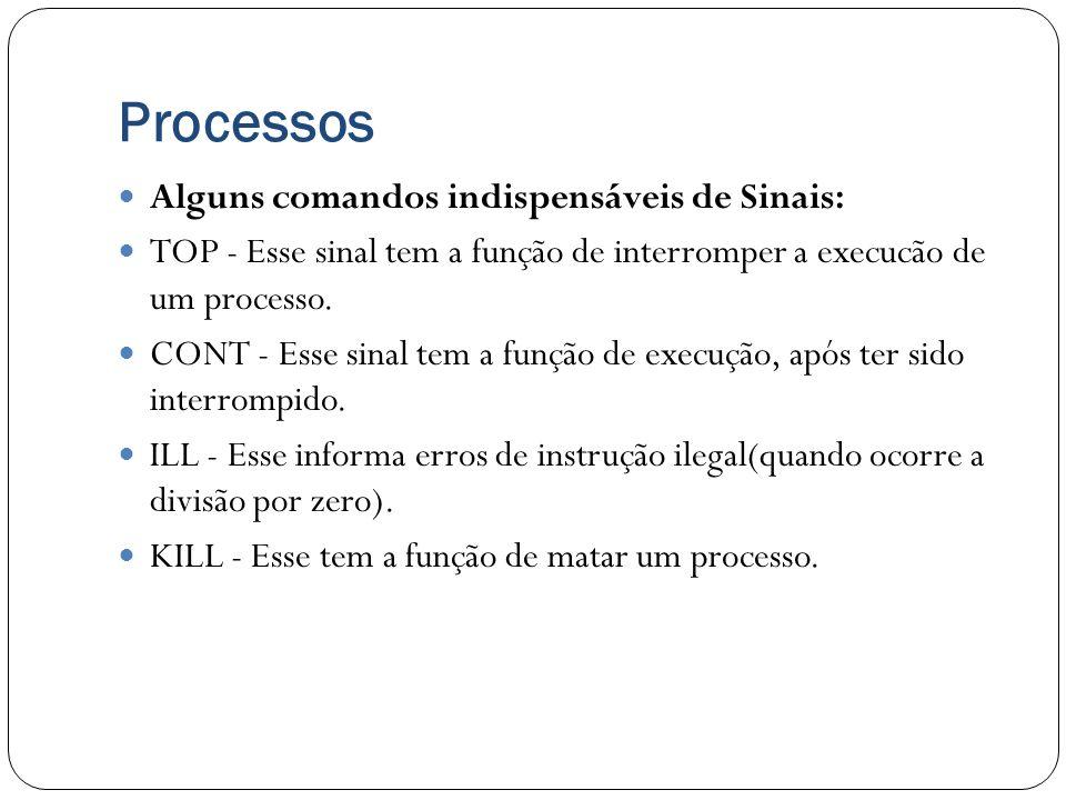 Processos Alguns comandos indispensáveis de Sinais: TOP - Esse sinal tem a função de interromper a execucão de um processo. CONT - Esse sinal tem a fu