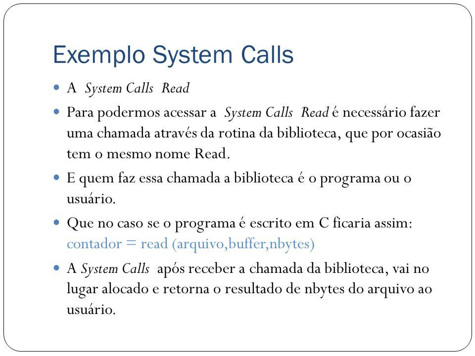 Exemplo System Calls A System Calls Read Para podermos acessar a System Calls Read é necessário fazer uma chamada através da rotina da biblioteca, que