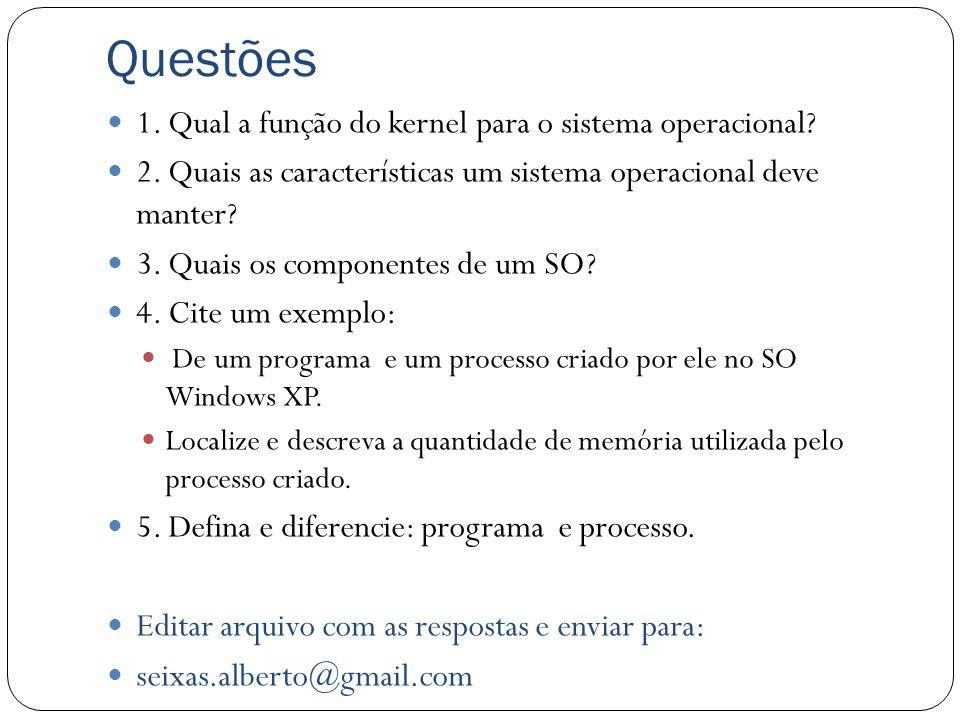 Questões 1. Qual a função do kernel para o sistema operacional? 2. Quais as características um sistema operacional deve manter? 3. Quais os componente