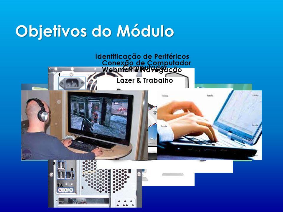 Objetivos do Módulo Falaremos sobre S.O Conexão de Computador Identificação de Periféricos Webmail e Navegação Computador Lazer & Trabalho