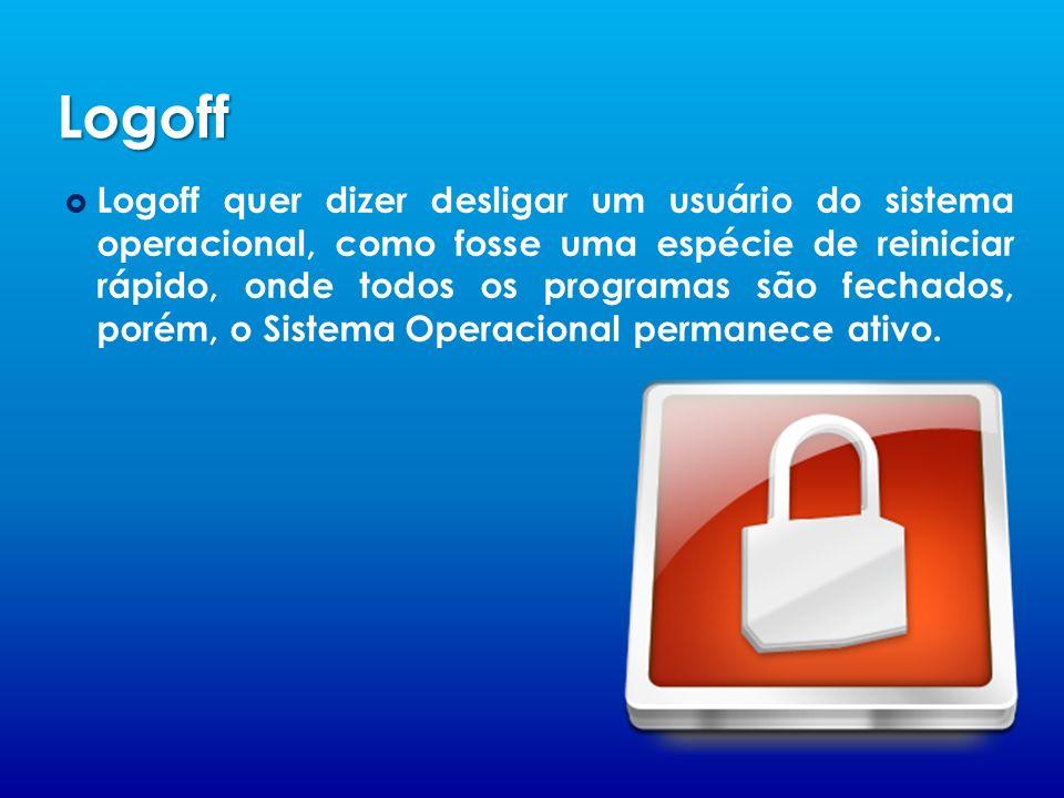 Logoff Logoff quer dizer desligar um usuário do sistema operacional, como fosse uma espécie de reiniciar rápido, onde todos os programas são fechados, porém, o Sistema Operacional permanece ativo.