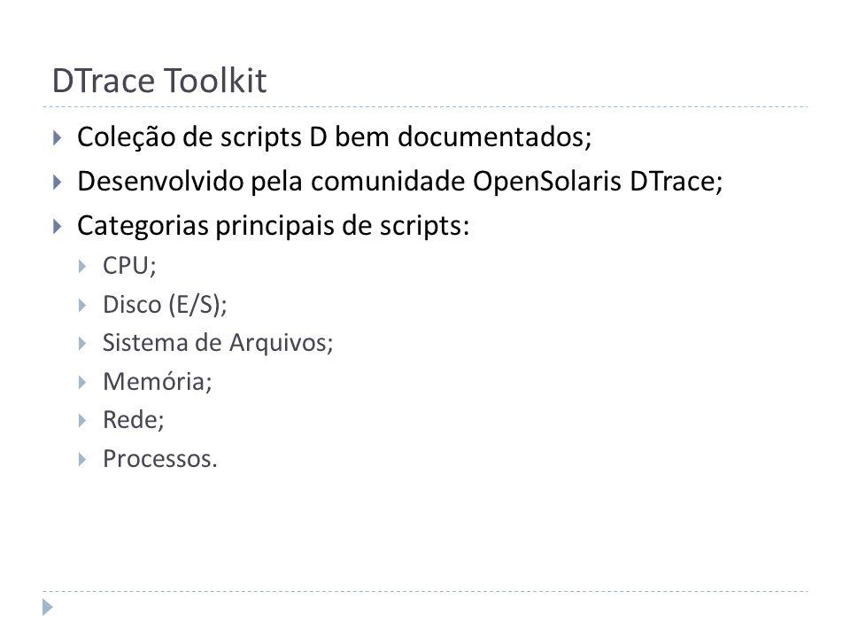 DTrace Toolkit Coleção de scripts D bem documentados; Desenvolvido pela comunidade OpenSolaris DTrace; Categorias principais de scripts: CPU; Disco (E
