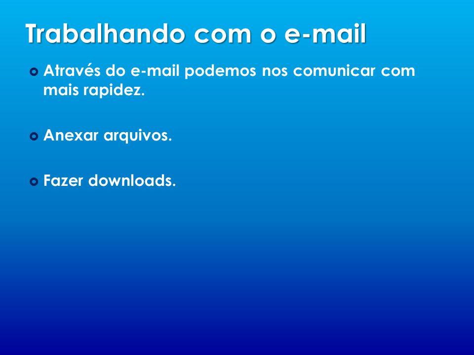 Trabalhando com o e-mail Através do e-mail podemos nos comunicar com mais rapidez. Anexar arquivos. Fazer downloads.