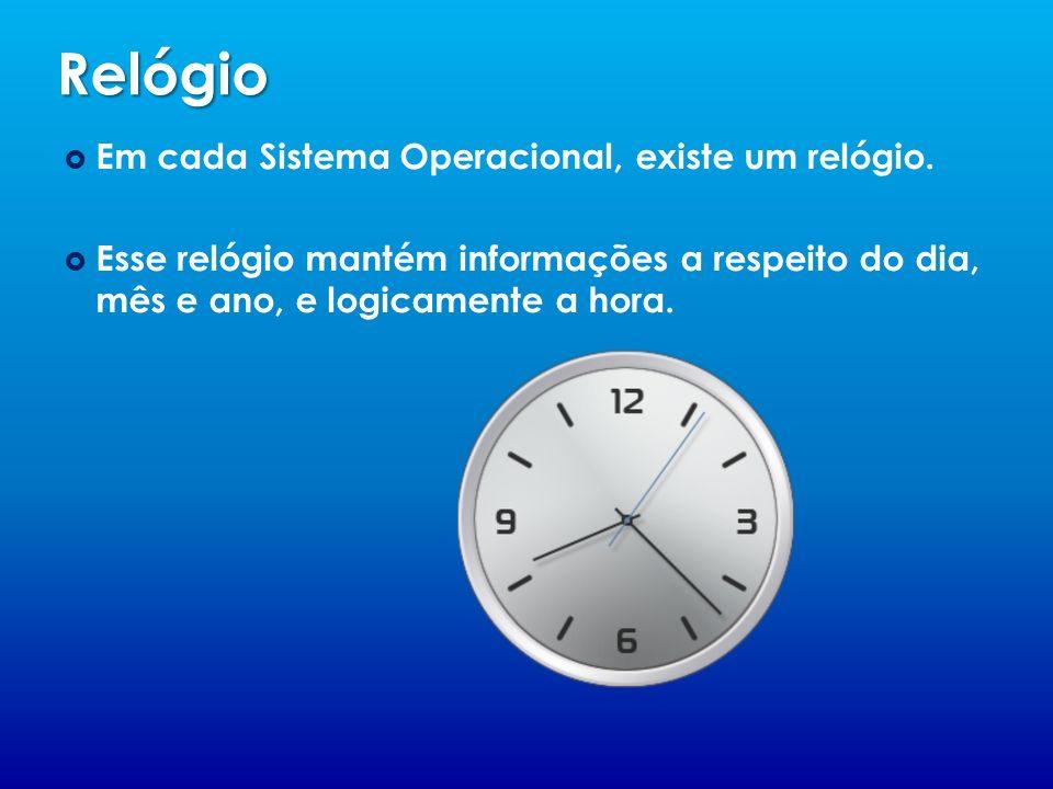 Relógio Em cada Sistema Operacional, existe um relógio. Esse relógio mantém informações a respeito do dia, mês e ano, e logicamente a hora.