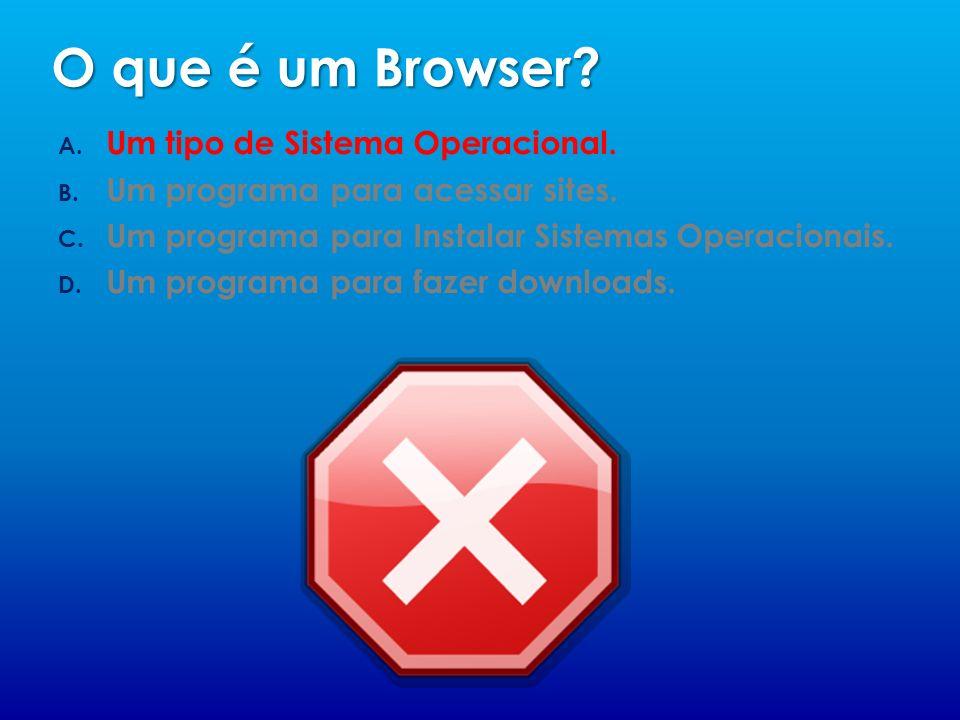 O que é um Browser.A. Um tipo de Sistema Operacional.