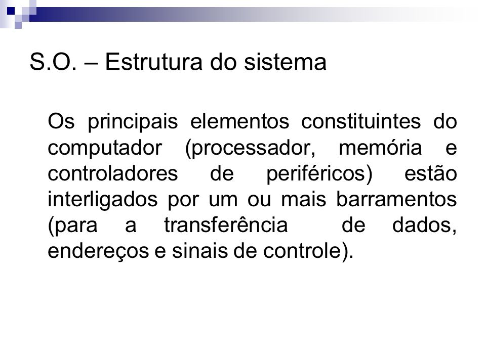 S.O. – Estrutura do sistema Os principais elementos constituintes do computador (processador, memória e controladores de periféricos) estão interligad