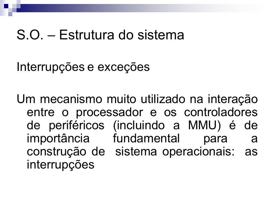 S.O. – Estrutura do sistema Interrupções e exceções Um mecanismo muito utilizado na interação entre o processador e os controladores de periféricos (i