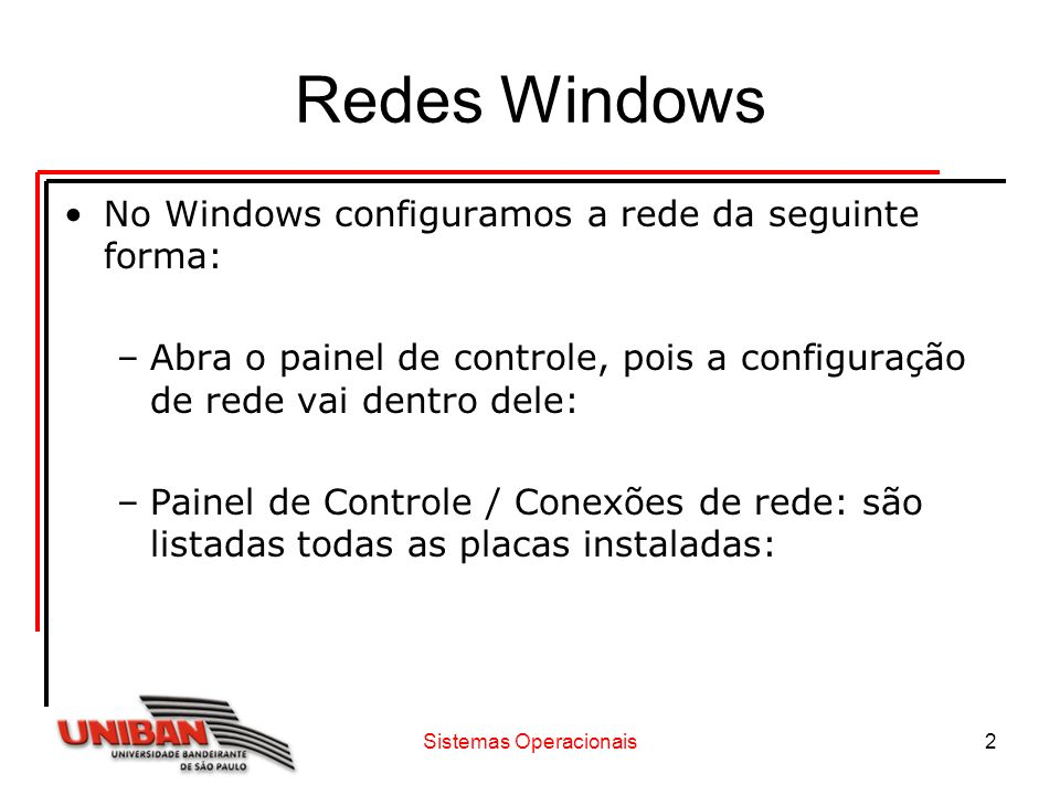 Sistemas Operacionais2 Redes Windows No Windows configuramos a rede da seguinte forma: –Abra o painel de controle, pois a configuração de rede vai den