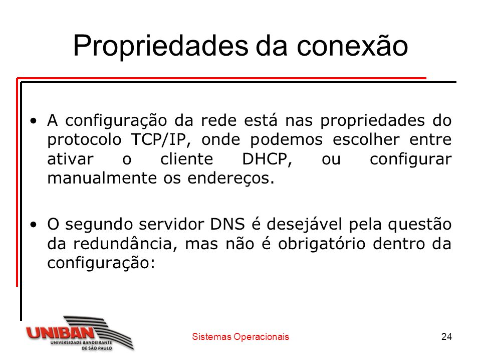 Sistemas Operacionais24 Propriedades da conexão A configuração da rede está nas propriedades do protocolo TCP/IP, onde podemos escolher entre ativar o