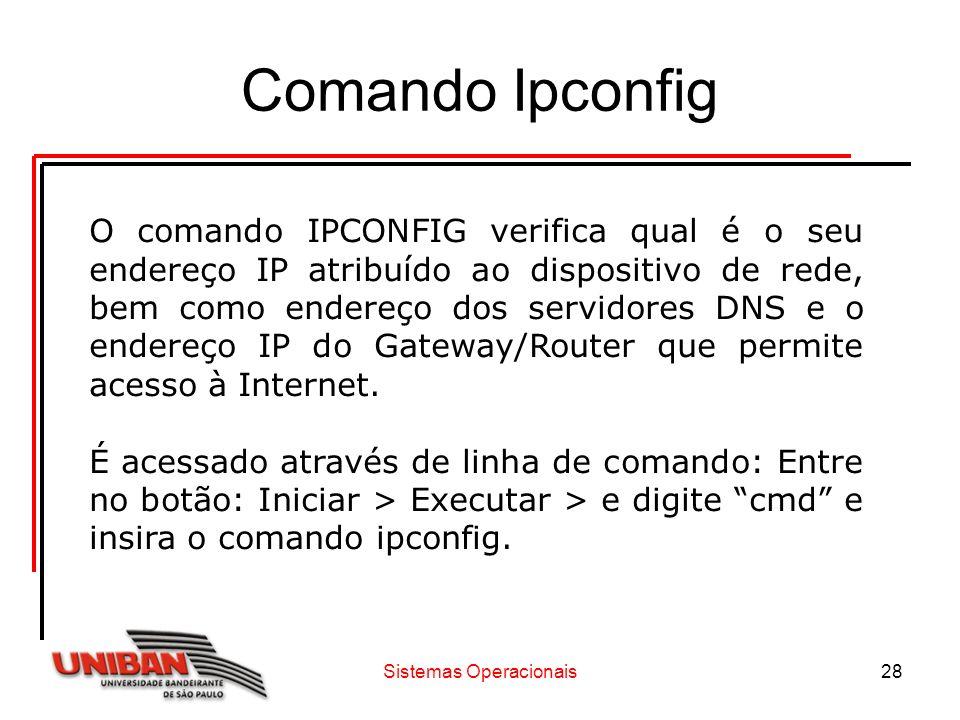 Sistemas Operacionais28 Comando Ipconfig O comando IPCONFIG verifica qual é o seu endereço IP atribuído ao dispositivo de rede, bem como endereço dos