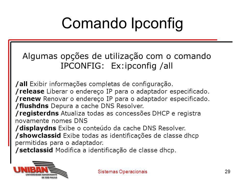 Sistemas Operacionais29 Comando Ipconfig Algumas opções de utilização com o comando IPCONFIG: Ex:ipconfig /all /all Exibir informações completas de co