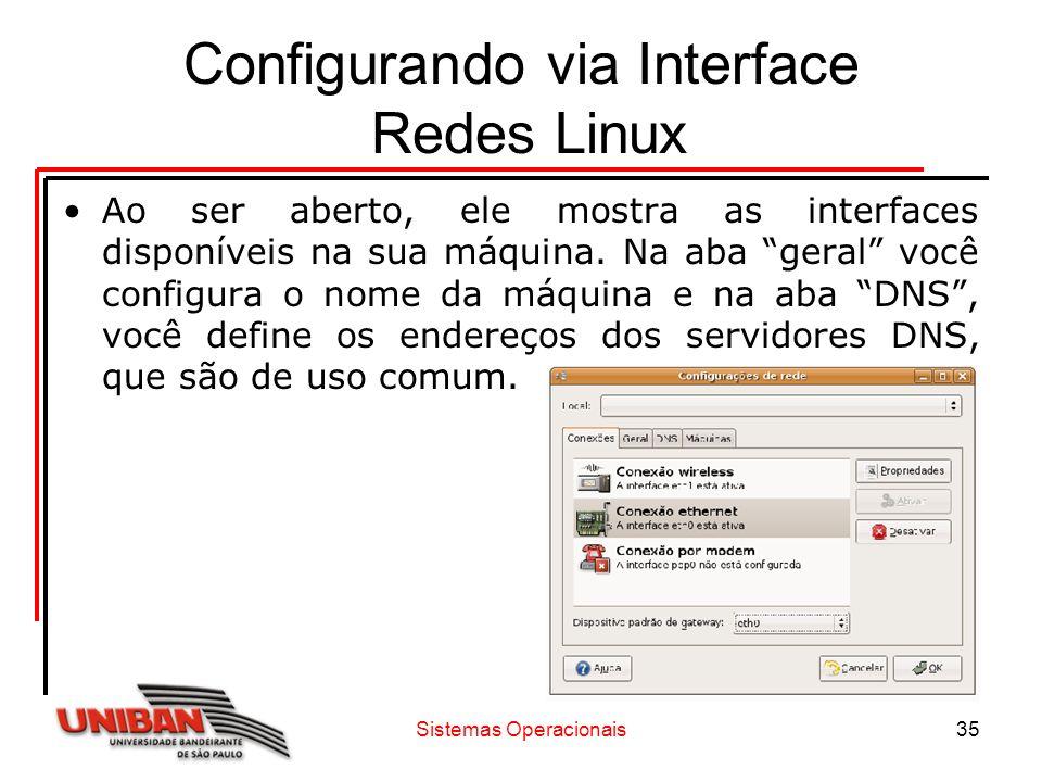 Sistemas Operacionais35 Configurando via Interface Redes Linux Ao ser aberto, ele mostra as interfaces disponíveis na sua máquina. Na aba geral você c