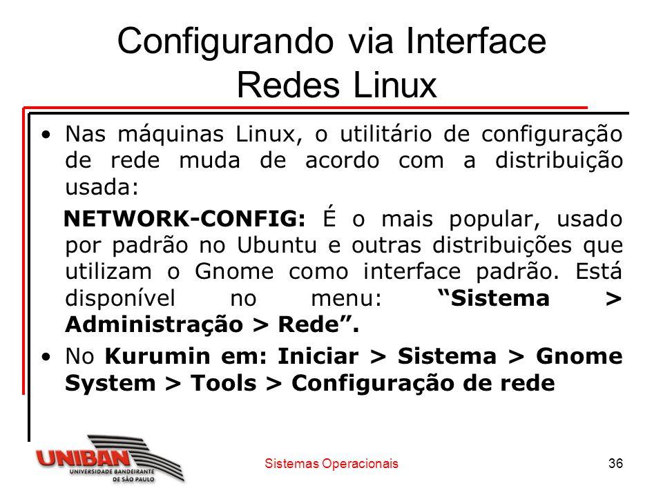Sistemas Operacionais36 Configurando via Interface Redes Linux Nas máquinas Linux, o utilitário de configuração de rede muda de acordo com a distribui