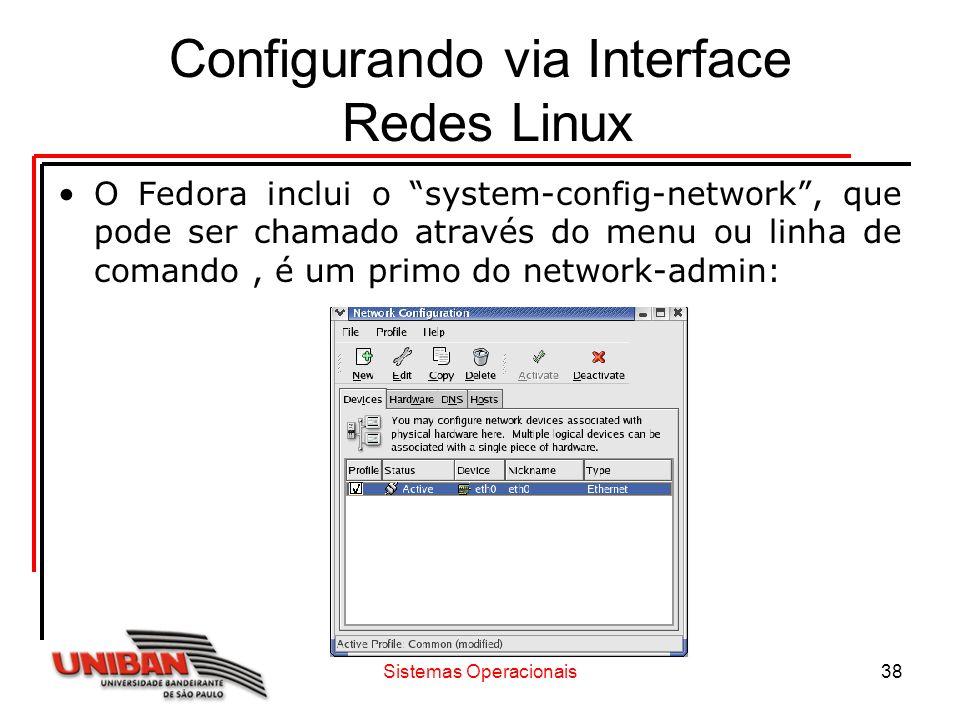 Sistemas Operacionais38 Configurando via Interface Redes Linux O Fedora inclui o system-config-network, que pode ser chamado através do menu ou linha