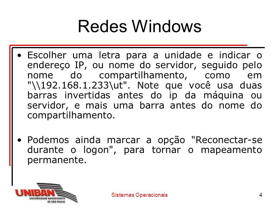 Sistemas Operacionais4 Redes Windows Escolher uma letra para a unidade e indicar o endereço IP, ou nome do servidor, seguido pelo nome do compartilham
