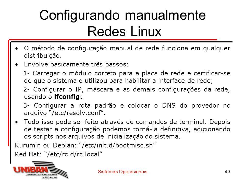 Sistemas Operacionais43 Configurando manualmente Redes Linux O método de configuração manual de rede funciona em qualquer distribuição. Envolve basica