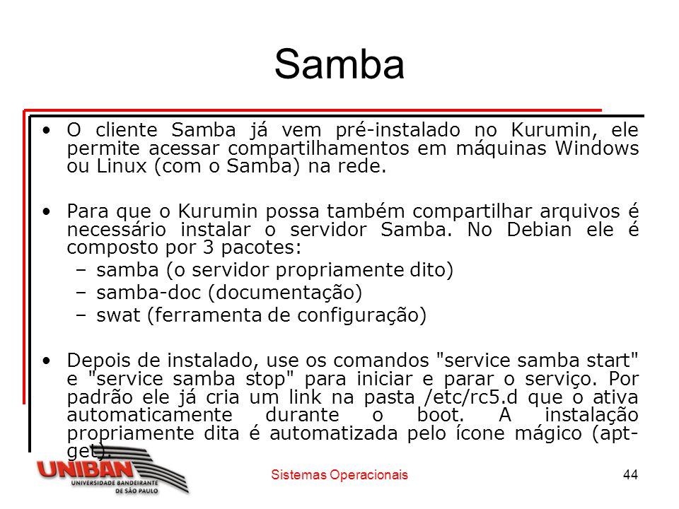 Sistemas Operacionais44 Samba O cliente Samba já vem pré-instalado no Kurumin, ele permite acessar compartilhamentos em máquinas Windows ou Linux (com