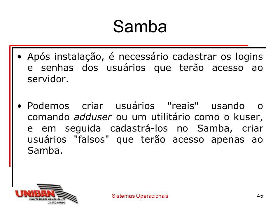 Sistemas Operacionais45 Samba Após instalação, é necessário cadastrar os logins e senhas dos usuários que terão acesso ao servidor. Podemos criar usuá