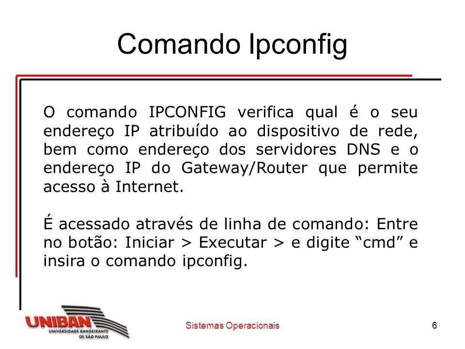 Sistemas Operacionais6 Comando Ipconfig O comando IPCONFIG verifica qual é o seu endereço IP atribuído ao dispositivo de rede, bem como endereço dos s