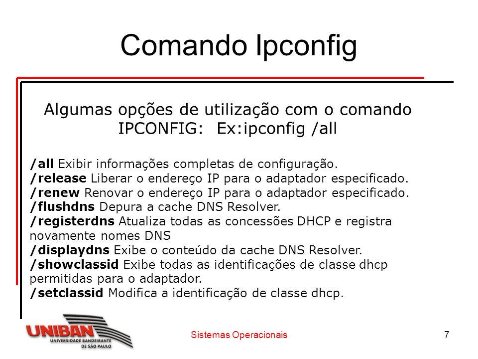 Sistemas Operacionais7 Comando Ipconfig Algumas opções de utilização com o comando IPCONFIG: Ex:ipconfig /all /all Exibir informações completas de con